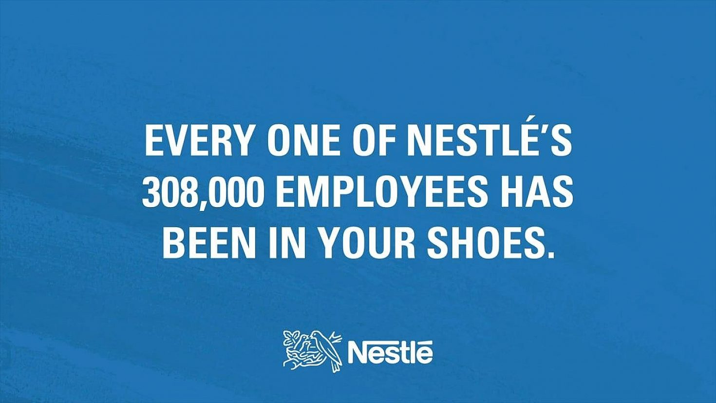 Every One Of Nestle's 308,000 Employees has been in your shoes.